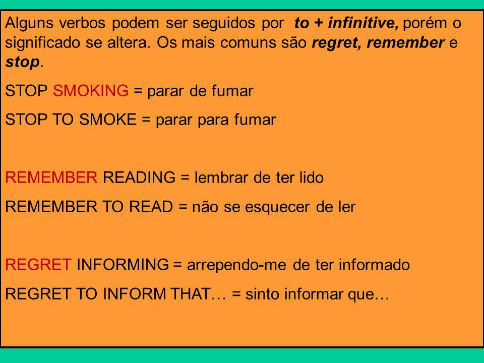 Alguns verbos podem ser seguidos por to + infinitive, porém o significado se altera. Os mais comuns são regret, remember e stop. STOP SMOKING = parar