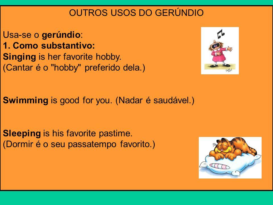 OUTROS USOS DO GERÚNDIO Usa-se o gerúndio: 1. Como substantivo: Singing is her favorite hobby. (Cantar é o