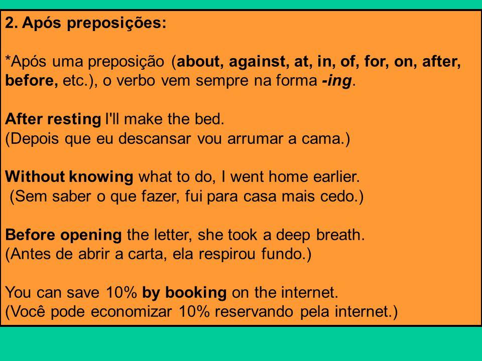 2. Após preposições: *Após uma preposição (about, against, at, in, of, for, on, after, before, etc.), o verbo vem sempre na forma -ing. After resting