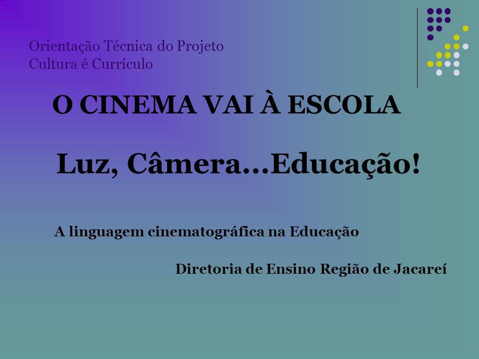 Orientação Técnica do Projeto Cultura é Currículo O CINEMA VAI À ESCOLA Luz, Câmera...Educação! A linguagem cinematográfica na Educação Diretoria de E