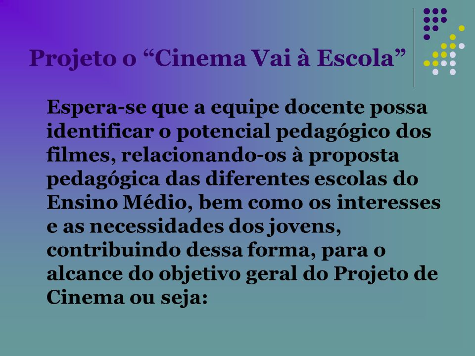 Projeto o Cinema Vai à Escola Espera-se que a equipe docente possa identificar o potencial pedagógico dos filmes, relacionando-os à proposta pedagógic