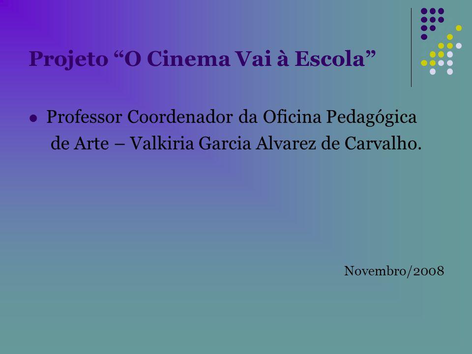 Projeto O Cinema Vai à Escola Professor Coordenador da Oficina Pedagógica de Arte – Valkiria Garcia Alvarez de Carvalho. Novembro/2008