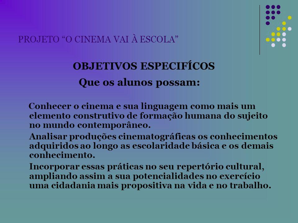 PROJETO O CINEMA VAI À ESCOLA OBJETIVOS ESPECIFÍCOS Que os alunos possam: Conhecer o cinema e sua linguagem como mais um elemento construtivo de forma