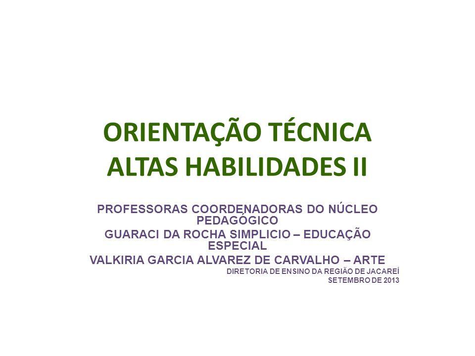 ORIENTAÇÃO TÉCNICA ALTAS HABILIDADES II PROFESSORAS COORDENADORAS DO NÚCLEO PEDAGÓGICO GUARACI DA ROCHA SIMPLICIO – EDUCAÇÃO ESPECIAL VALKIRIA GARCIA