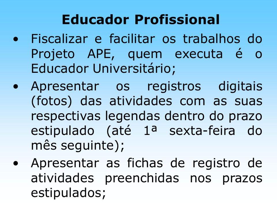 Educador Profissional Fiscalizar e facilitar os trabalhos do Projeto APE, quem executa é o Educador Universitário; Apresentar os registros digitais (f