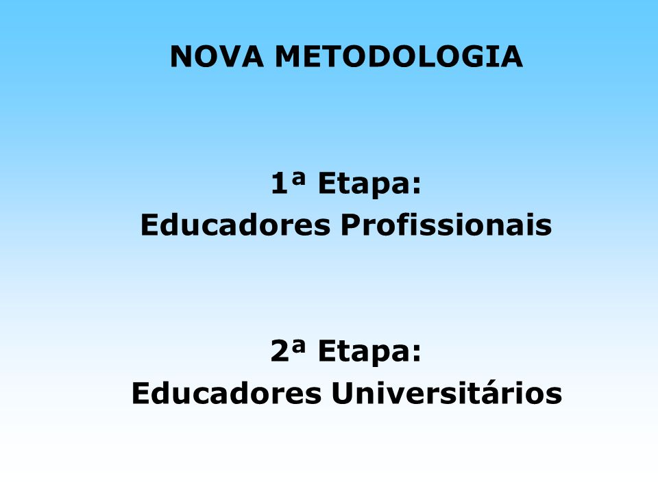 NOVA METODOLOGIA 1ª Etapa: Educadores Profissionais 2ª Etapa: Educadores Universitários