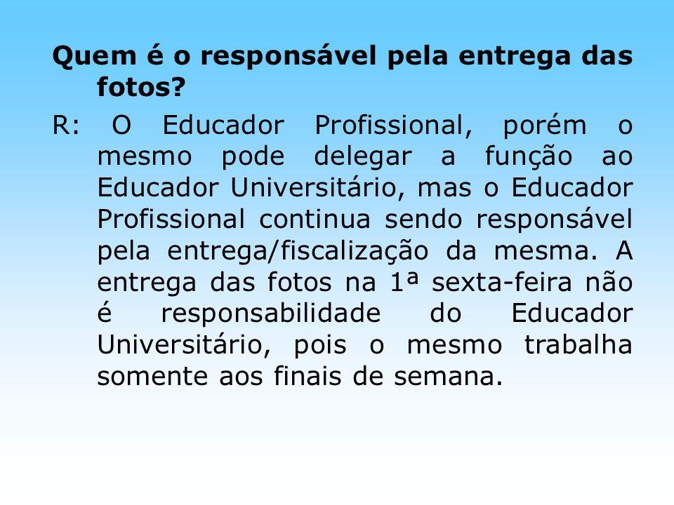 Quem é o responsável pela entrega das fotos? R: O Educador Profissional, porém o mesmo pode delegar a função ao Educador Universitário, mas o Educador