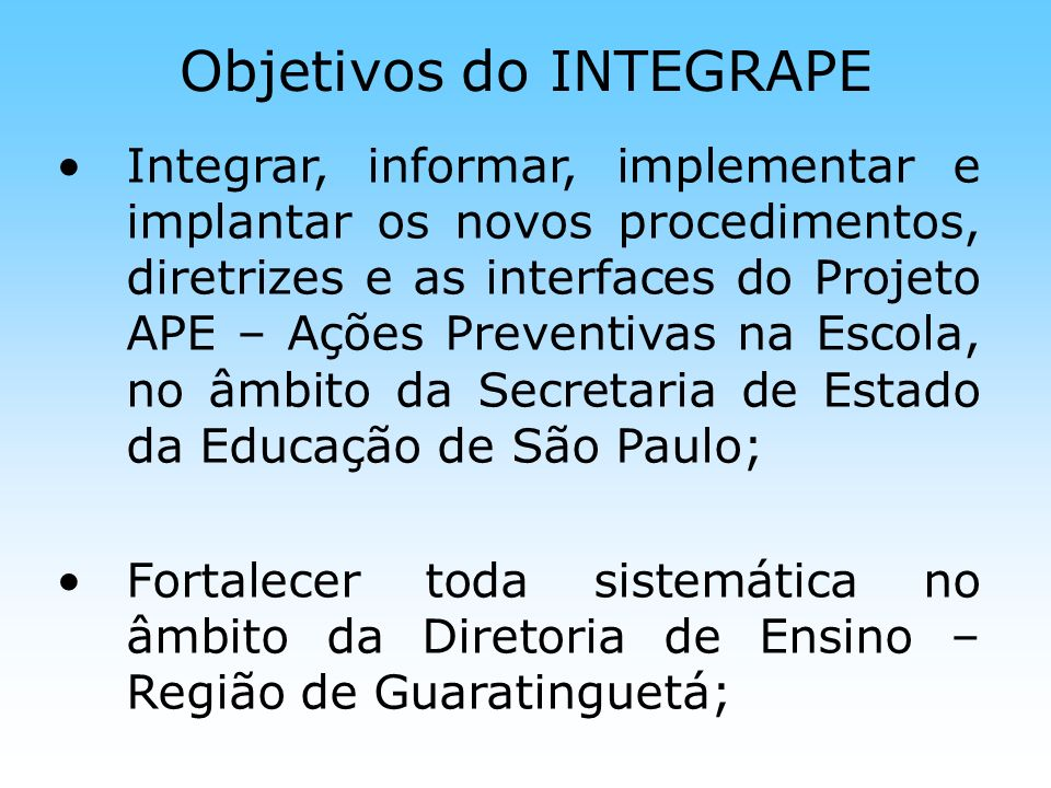 Objetivos do INTEGRAPE Integrar, informar, implementar e implantar os novos procedimentos, diretrizes e as interfaces do Projeto APE – Ações Preventiv