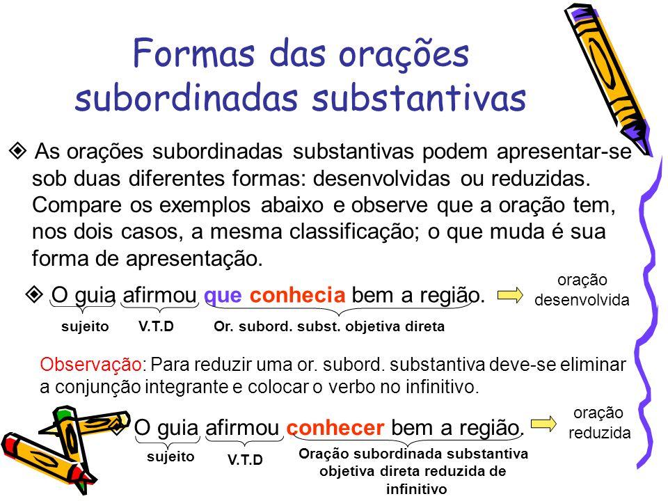 Formas das orações subordinadas substantivas As orações subordinadas substantivas podem apresentar-se sob duas diferentes formas: desenvolvidas ou red