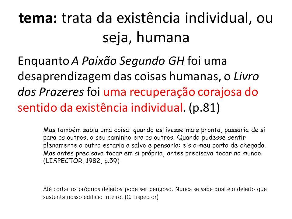 tema: trata da existência individual, ou seja, humana Enquanto A Paixão Segundo GH foi uma desaprendizagem das coisas humanas, o Livro dos Prazeres fo