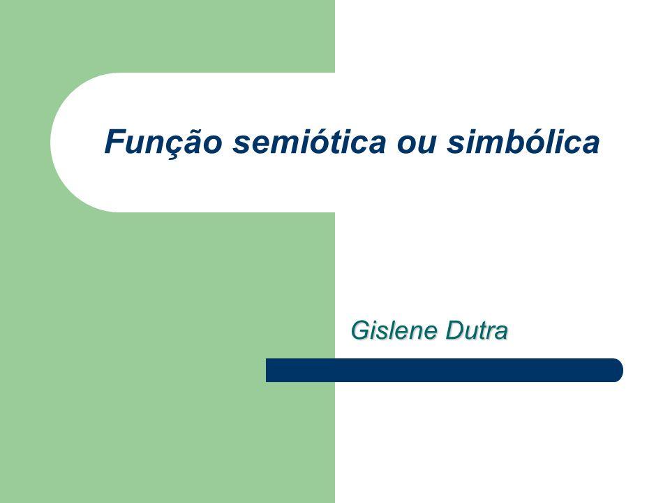 Função semiótica ou simbólica Gislene Dutra