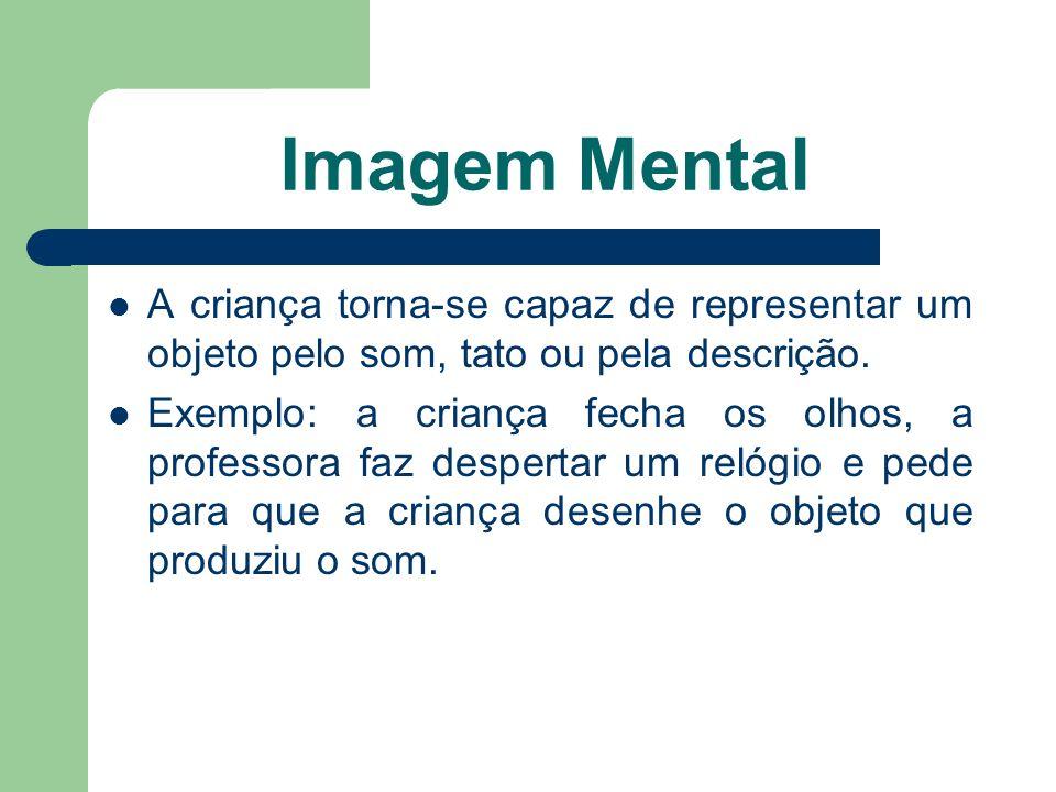 Imagem Mental A criança torna-se capaz de representar um objeto pelo som, tato ou pela descrição.