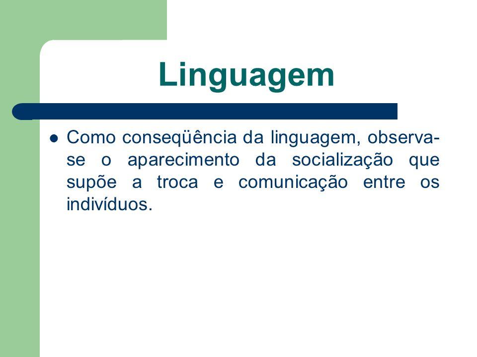 Linguagem Como conseqüência da linguagem, observa- se o aparecimento da socialização que supõe a troca e comunicação entre os indivíduos.