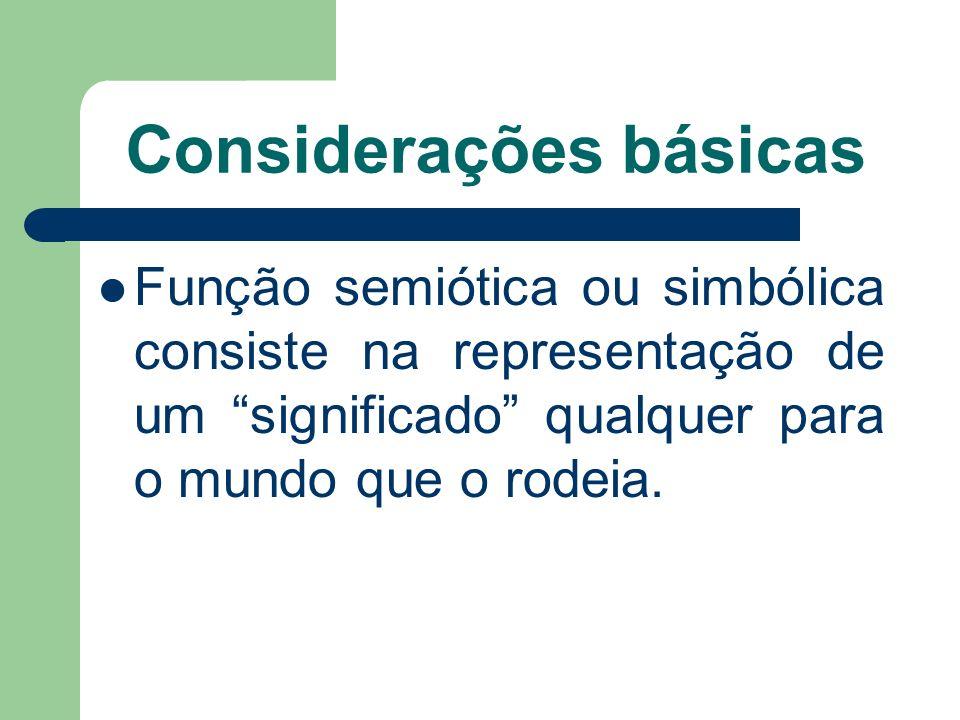 Considerações básicas Função semiótica ou simbólica consiste na representação de um significado qualquer para o mundo que o rodeia.