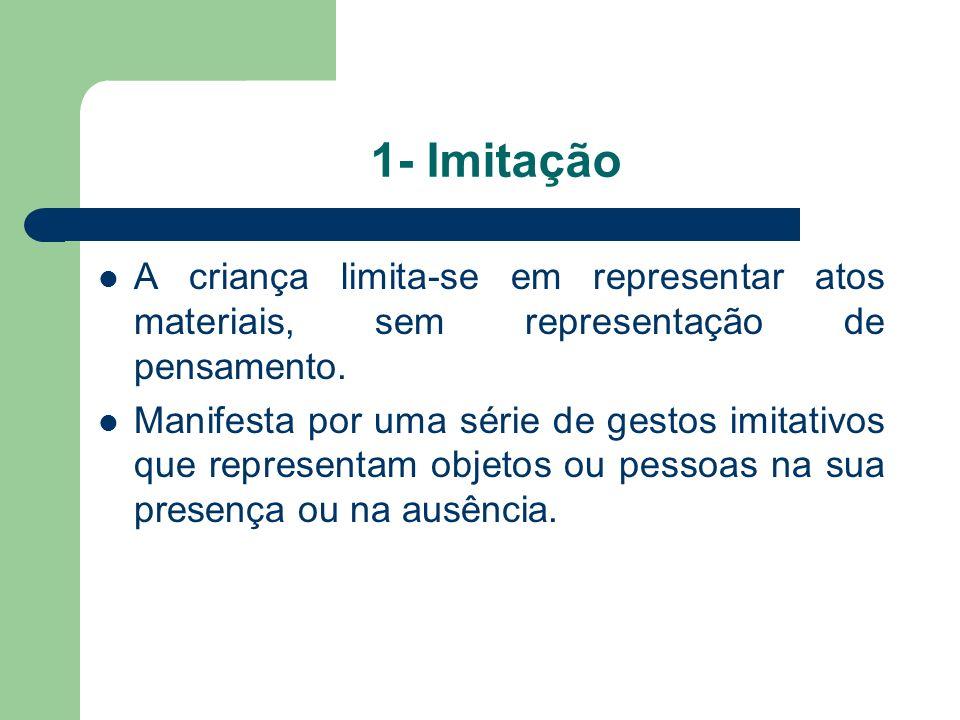 1- Imitação A criança limita-se em representar atos materiais, sem representação de pensamento.