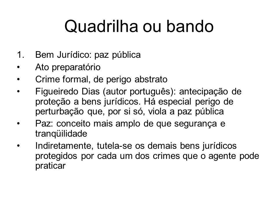 Quadrilha ou bando 1.Bem Jurídico: paz pública Ato preparatório Crime formal, de perigo abstrato Figueiredo Dias (autor português): antecipação de pro