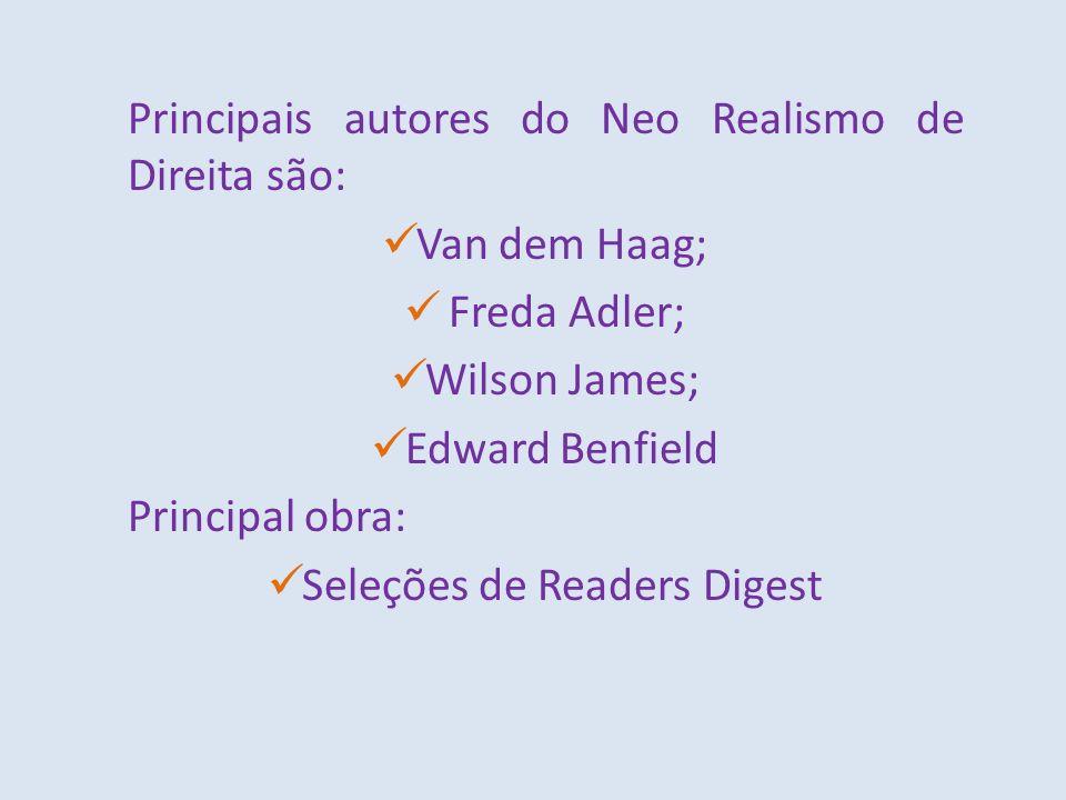 Principais autores do Neo Realismo de Direita são: Van dem Haag; Freda Adler; Wilson James; Edward Benfield Principal obra: Seleções de Readers Digest
