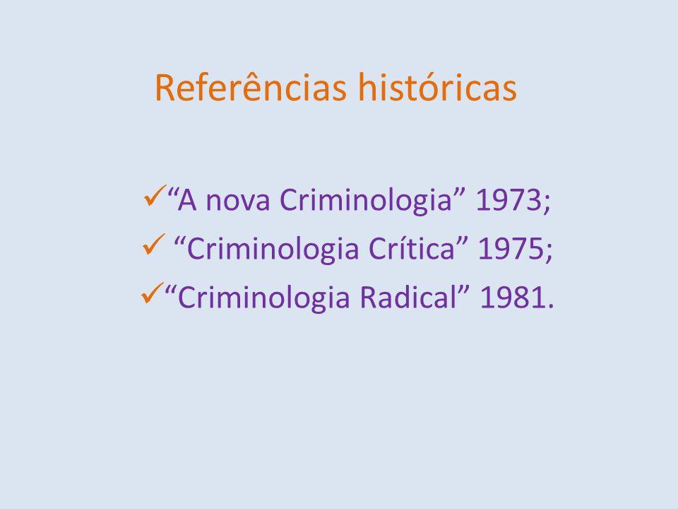 Referências históricas A nova Criminologia 1973; Criminologia Crítica 1975; Criminologia Radical 1981.