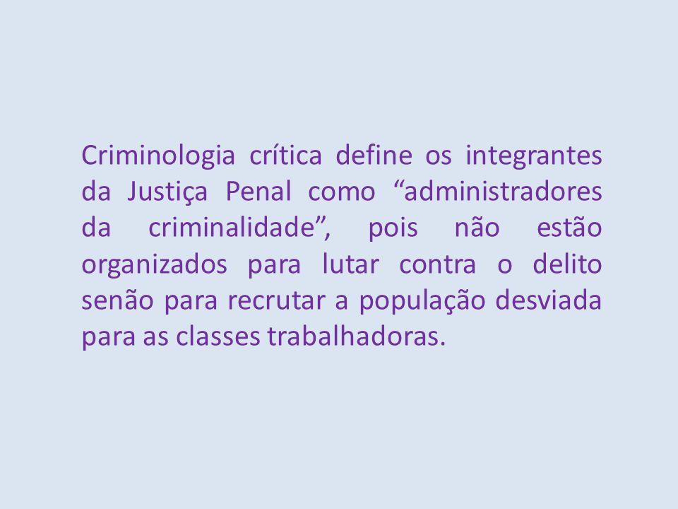 Criminologia crítica define os integrantes da Justiça Penal como administradores da criminalidade, pois não estão organizados para lutar contra o deli