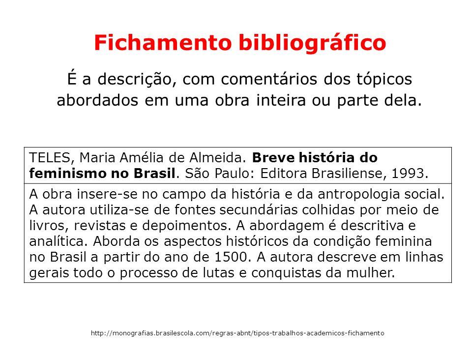 Fichamento bibliográfico É a descrição, com comentários dos tópicos abordados em uma obra inteira ou parte dela. TELES, Maria Amélia de Almeida. Breve