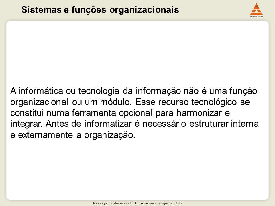 Anhanguera Educacional S.A. | www.unianhanguera.edu.br Sistemas e funções organizacionais A informática ou tecnologia da informação não é uma função o