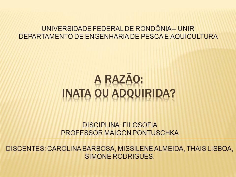 UNIVERSIDADE FEDERAL DE RONDÔNIA – UNIR DEPARTAMENTO DE ENGENHARIA DE PESCA E AQUICULTURA DISCIPLINA: FILOSOFIA PROFESSOR MAIGON PONTUSCHKA DISCENTES: