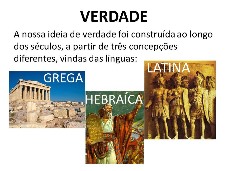 VERDADE A nossa ideia de verdade foi construída ao longo dos séculos, a partir de três concepções diferentes, vindas das línguas: GREGA LATINA HEBRAÍC