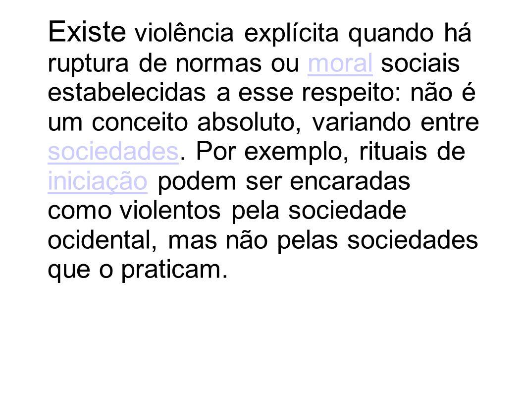 Existe violência explícita quando há ruptura de normas ou moral sociais estabelecidas a esse respeito: não é um conceito absoluto, variando entre soci