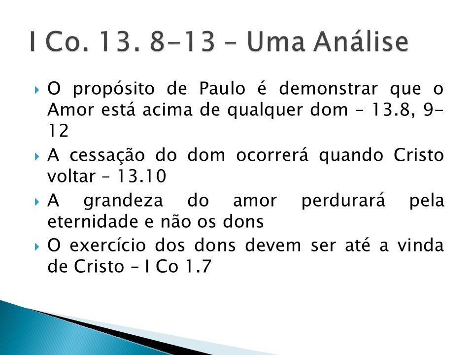 O propósito de Paulo é demonstrar que o Amor está acima de qualquer dom – 13.8, 9- 12 A cessação do dom ocorrerá quando Cristo voltar – 13.10 A grande