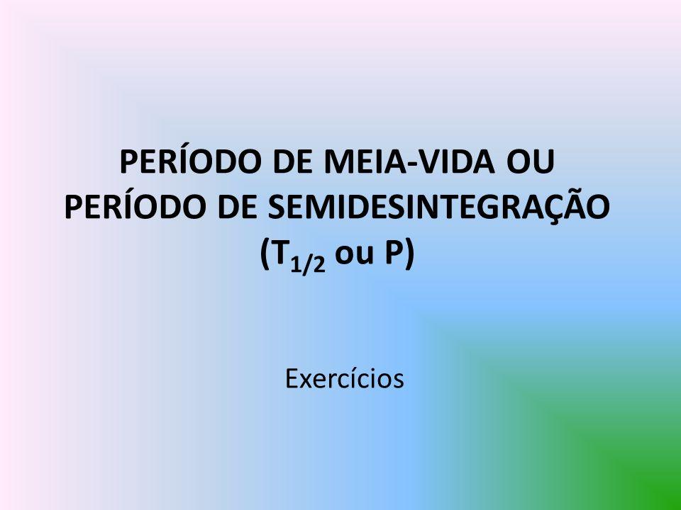 PERÍODO DE MEIA-VIDA OU PERÍODO DE SEMIDESINTEGRAÇÃO (T 1/2 ou P) Exercícios