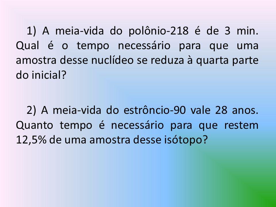 1) A meia-vida do polônio-218 é de 3 min. Qual é o tempo necessário para que uma amostra desse nuclídeo se reduza à quarta parte do inicial? 2) A meia