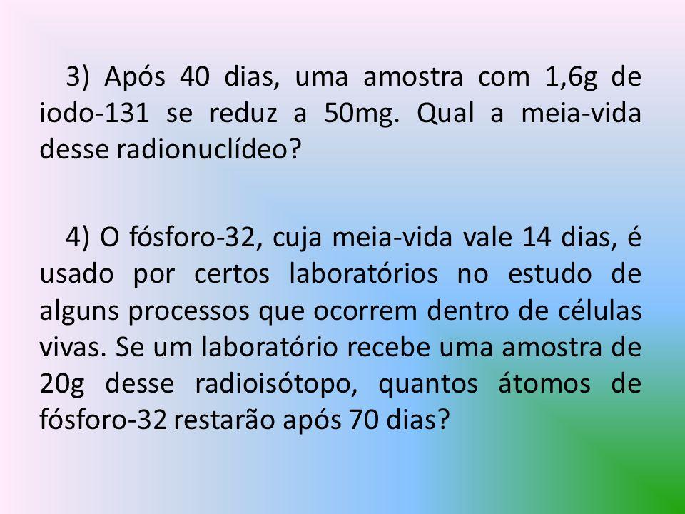 3) Após 40 dias, uma amostra com 1,6g de iodo-131 se reduz a 50mg. Qual a meia-vida desse radionuclídeo? 4) O fósforo-32, cuja meia-vida vale 14 dias,