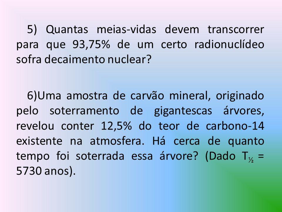 5) Quantas meias-vidas devem transcorrer para que 93,75% de um certo radionuclídeo sofra decaimento nuclear? 6)Uma amostra de carvão mineral, originad