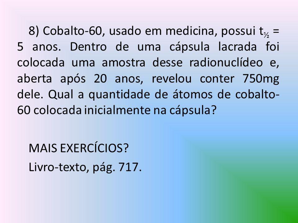 8) Cobalto-60, usado em medicina, possui t ½ = 5 anos. Dentro de uma cápsula lacrada foi colocada uma amostra desse radionuclídeo e, aberta após 20 an