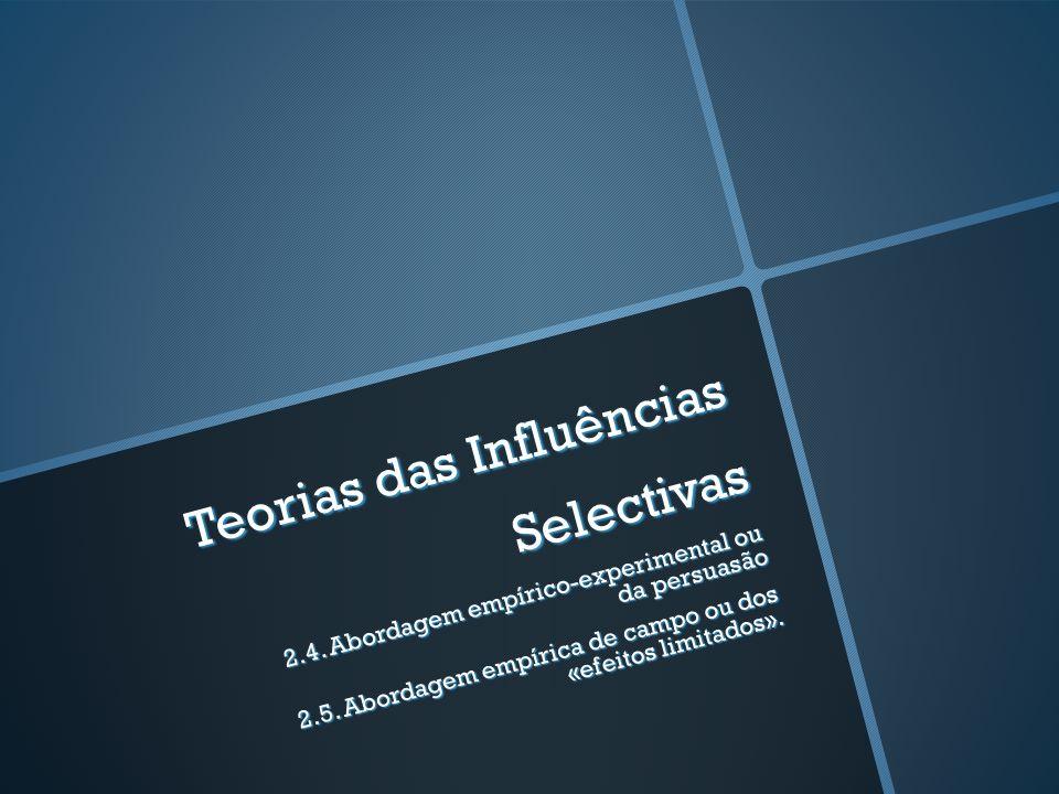 Teorias das Influências Selectivas 2.4. Abordagem empírico-experimental ou da persuasão 2.5. Abordagem empírica de campo ou dos «efeitos limitados».