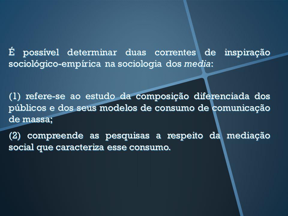 É possível determinar duas correntes de inspiração sociológico-empírica na sociologia dos media: (1) refere-se ao estudo da composição diferenciada do