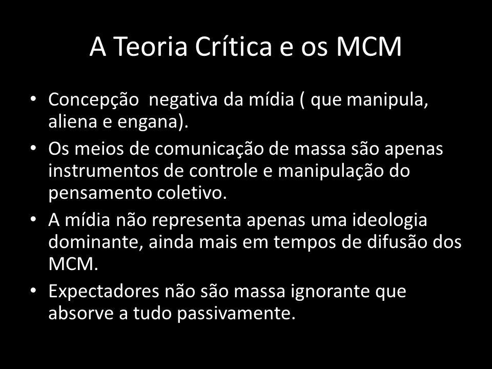 A Teoria Crítica e os MCM Concepção negativa da mídia ( que manipula, aliena e engana). Os meios de comunicação de massa são apenas instrumentos de co