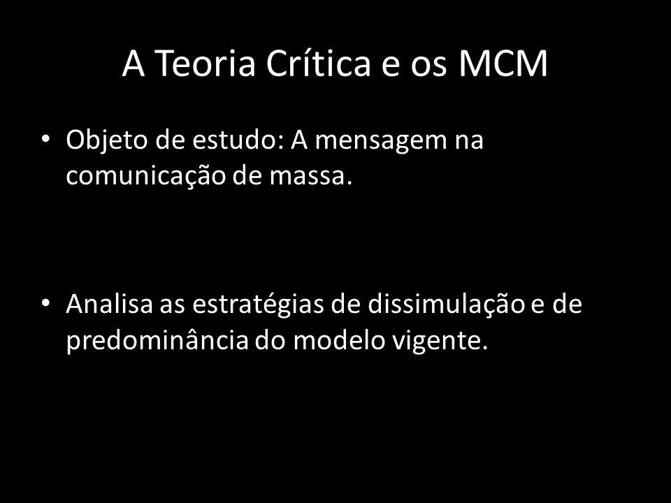 A Teoria Crítica e os MCM Objeto de estudo: A mensagem na comunicação de massa. Analisa as estratégias de dissimulação e de predominância do modelo vi