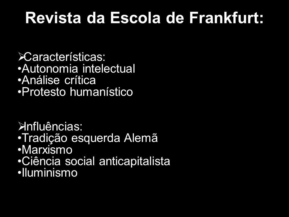 Revista da Escola de Frankfurt: Características: Autonomia intelectual Análise crítica Protesto humanístico Influências: Tradição esquerda Alemã Marxi