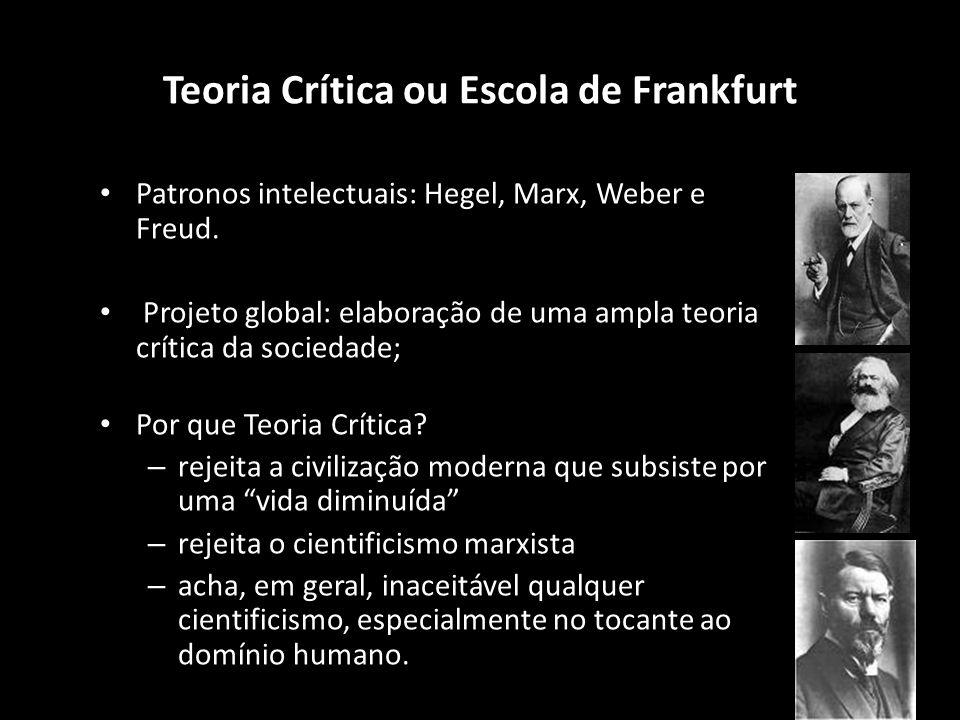 Teoria Crítica ou Escola de Frankfurt Patronos intelectuais: Hegel, Marx, Weber e Freud. Projeto global: elaboração de uma ampla teoria crítica da soc