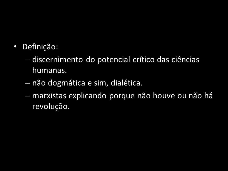 Definição: – discernimento do potencial crítico das ciências humanas. – não dogmática e sim, dialética. – marxistas explicando porque não houve ou não