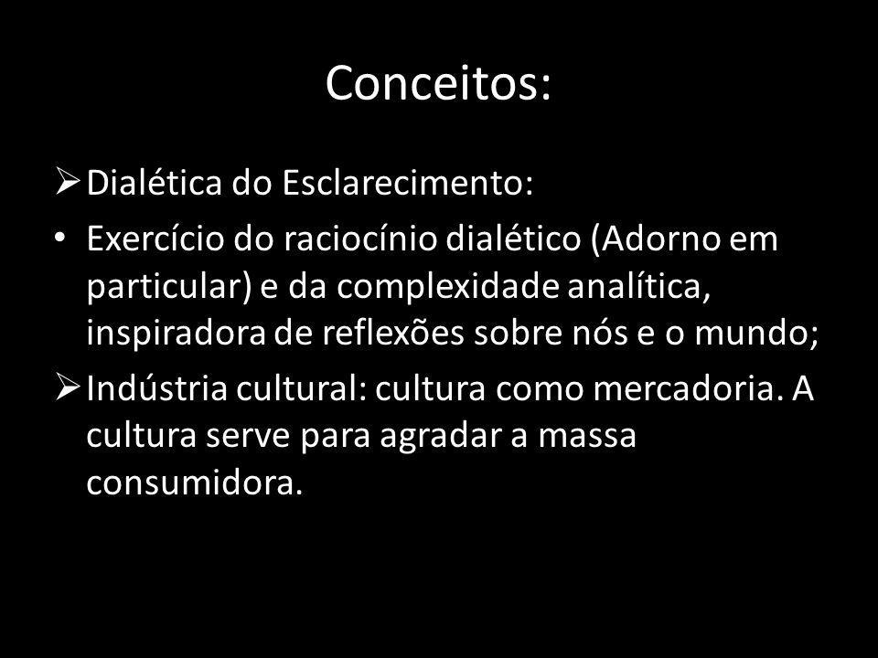 Conceitos: Dialética do Esclarecimento: Exercício do raciocínio dialético (Adorno em particular) e da complexidade analítica, inspiradora de reflexões