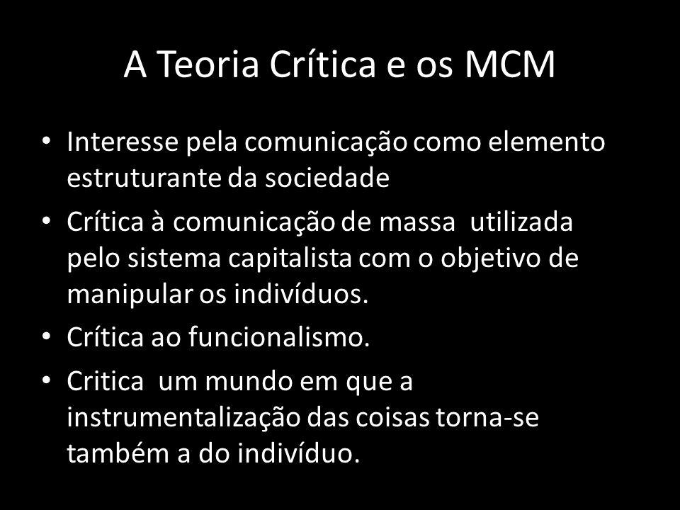 A Teoria Crítica e os MCM Interesse pela comunicação como elemento estruturante da sociedade Crítica à comunicação de massa utilizada pelo sistema cap