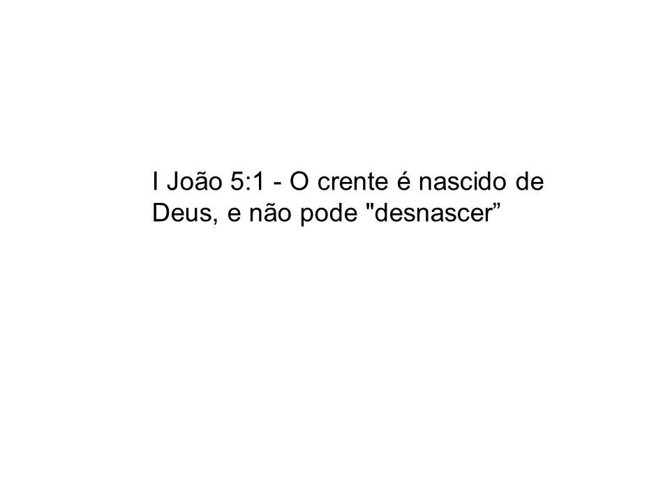 I João 5:1 - O crente é nascido de Deus, e não pode