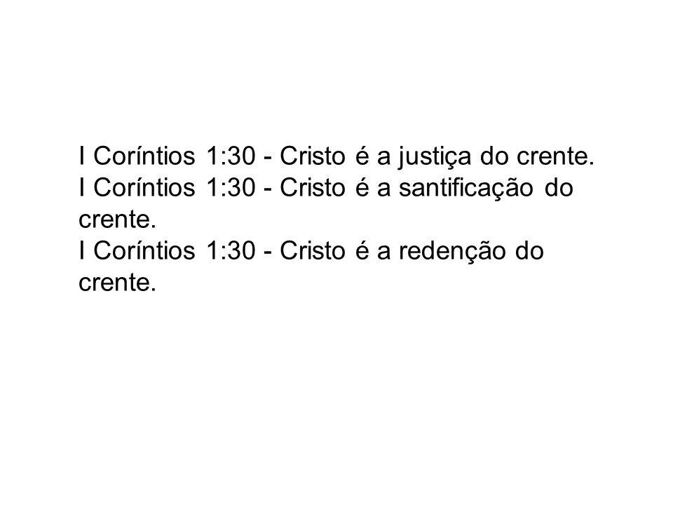 I Coríntios 1:30 - Cristo é a justiça do crente. I Coríntios 1:30 - Cristo é a santificação do crente. I Coríntios 1:30 - Cristo é a redenção do crent