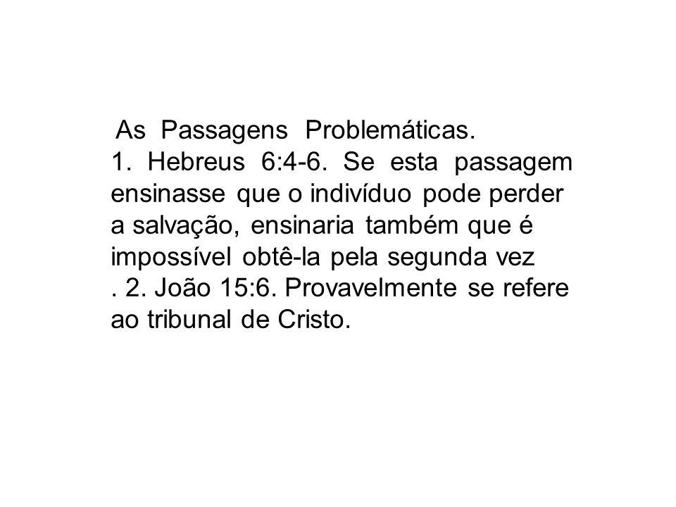As Passagens Problemáticas. 1. Hebreus 6:4-6. Se esta passagem ensinasse que o indivíduo pode perder a salvação, ensinaria também que é impossível obt