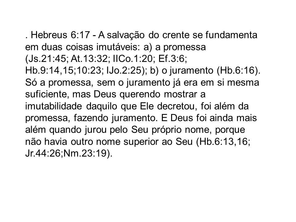 . Hebreus 6:17 - A salvação do crente se fundamenta em duas coisas imutáveis: a) a promessa (Js.21:45; At.13:32; IICo.1:20; Ef.3:6; Hb.9:14,15;10:23;
