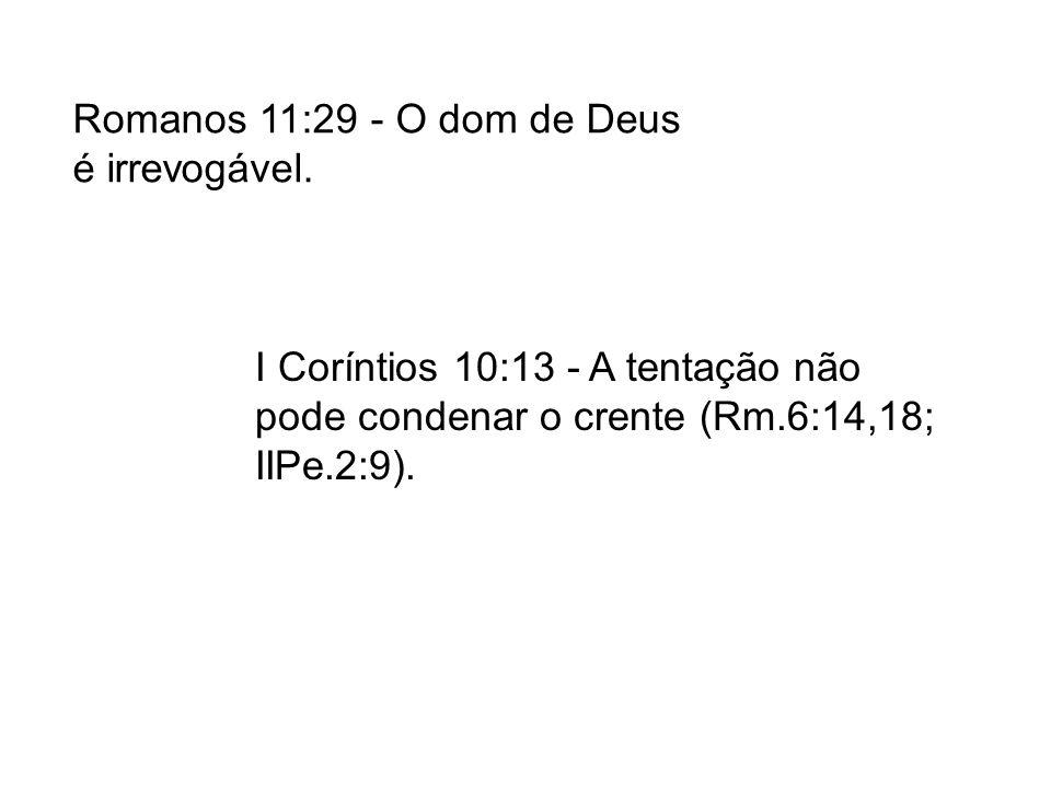 I Coríntios 10:13 - A tentação não pode condenar o crente (Rm.6:14,18; IIPe.2:9). Romanos 11:29 - O dom de Deus é irrevogável.