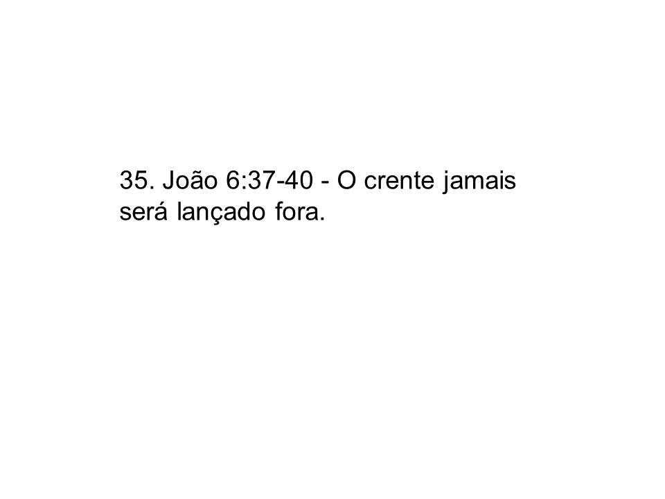 35. João 6:37-40 - O crente jamais será lançado fora.