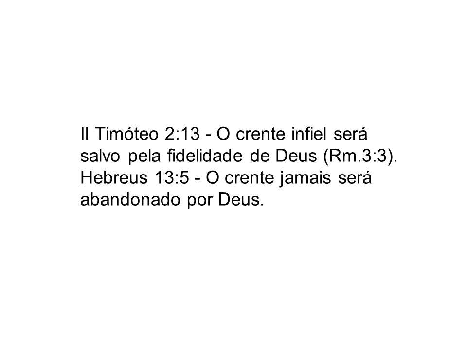 II Timóteo 2:13 - O crente infiel será salvo pela fidelidade de Deus (Rm.3:3). Hebreus 13:5 - O crente jamais será abandonado por Deus.